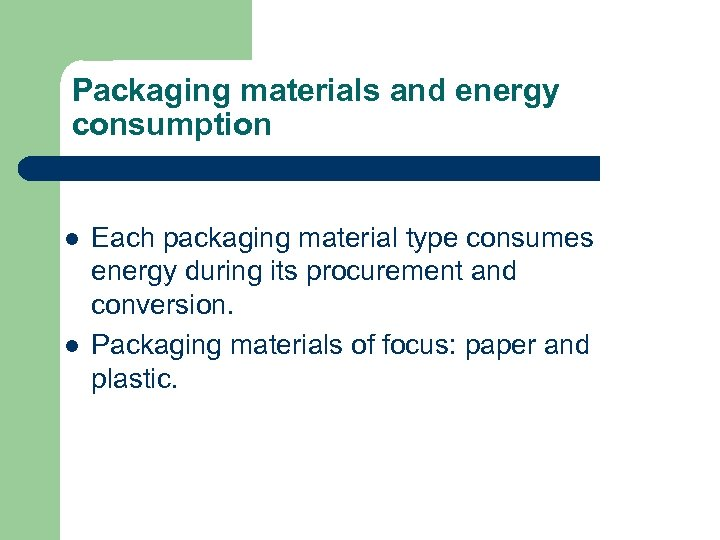 Packaging materials and energy consumption l l Each packaging material type consumes energy during