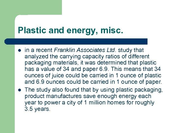 Plastic and energy, misc. l l in a recent Franklin Associates Ltd. study that