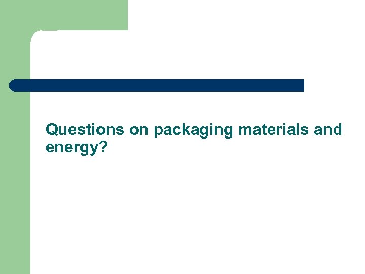 Questions on packaging materials and energy?