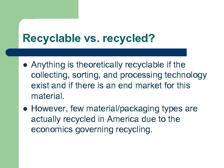 Recyclable vs. recycled? l l Anything is theoretically recyclable if the collecting, sorting, and