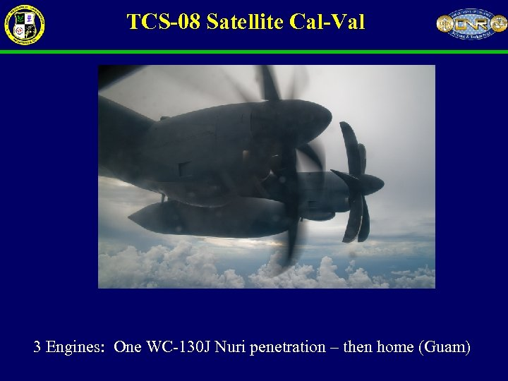 TCS-08 Satellite Cal-Val 3 Engines: One WC-130 J Nuri penetration – then home (Guam)