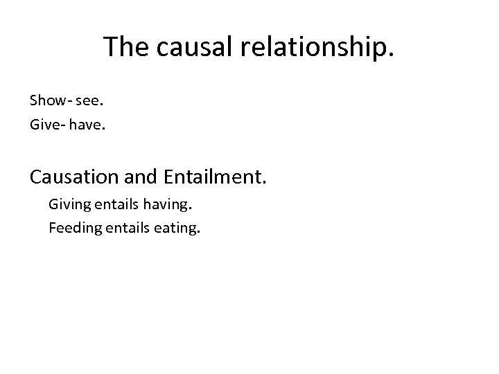 The causal relationship. Show- see. Give- have. Causation and Entailment. Giving entails having. Feeding