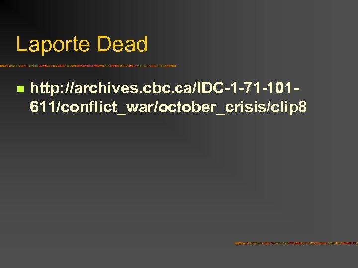 Laporte Dead n http: //archives. cbc. ca/IDC-1 -71 -101611/conflict_war/october_crisis/clip 8