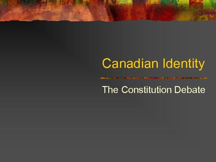 Canadian Identity The Constitution Debate