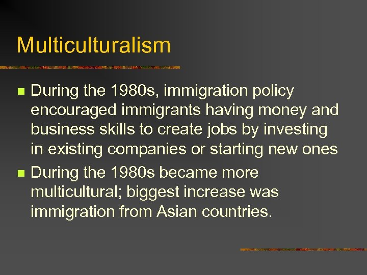 Multiculturalism n n During the 1980 s, immigration policy encouraged immigrants having money and