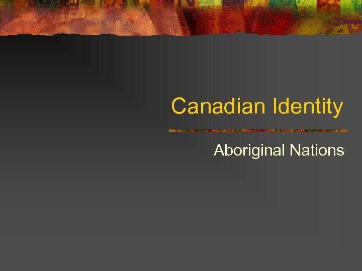 Canadian Identity Aboriginal Nations
