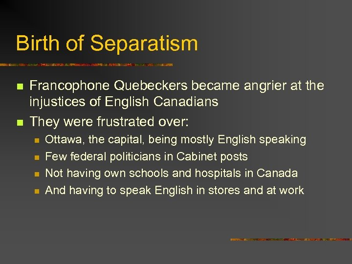 Birth of Separatism n n Francophone Quebeckers became angrier at the injustices of English