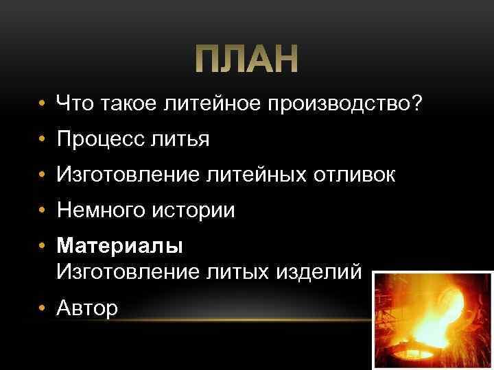 • Что такое литейное производство? • Процесс литья • Изготовление литейных отливок •