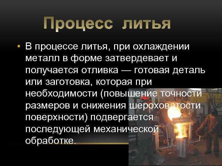 • В процессе литья, при охлаждении металл в форме затвердевает и получается отливка