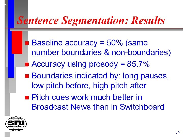 Sentence Segmentation: Results Baseline accuracy = 50% (same number boundaries & non-boundaries) n Accuracy