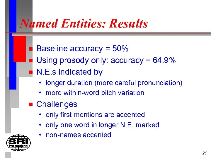 Named Entities: Results n n n Baseline accuracy = 50% Using prosody only: accuracy