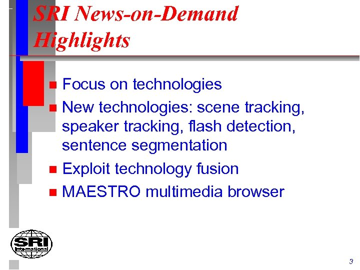 SRI News-on-Demand Highlights Focus on technologies n New technologies: scene tracking, speaker tracking, flash