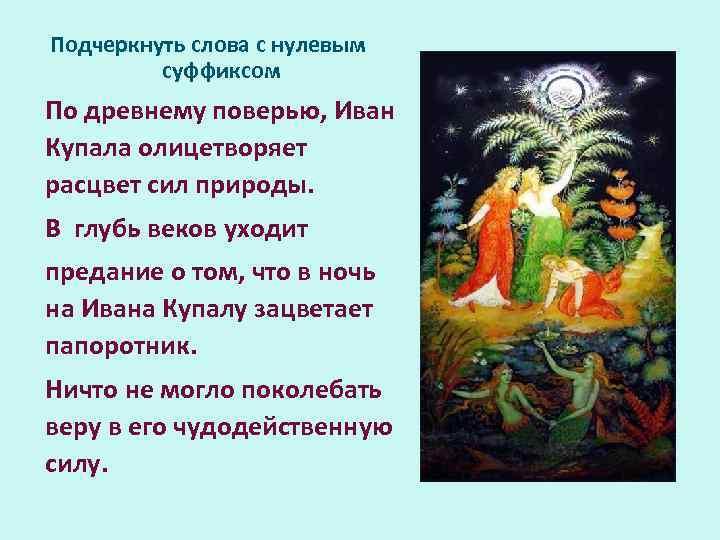 Подчеркнуть слова с нулевым суффиксом По древнему поверью, Иван Купала олицетворяет расцвет сил природы.