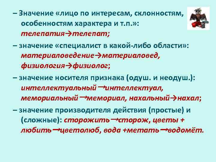 – Значение «лицо по интересам, склонностям, особенностям характера и т. п. » : телепатия→телепат;