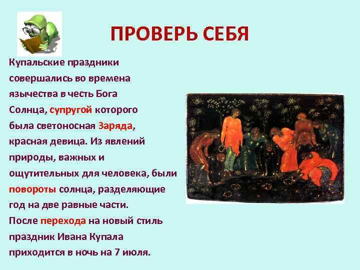 ПРОВЕРЬ СЕБЯ Купальские праздники совершались во времена язычества в честь Бога Солнца, супругой которого