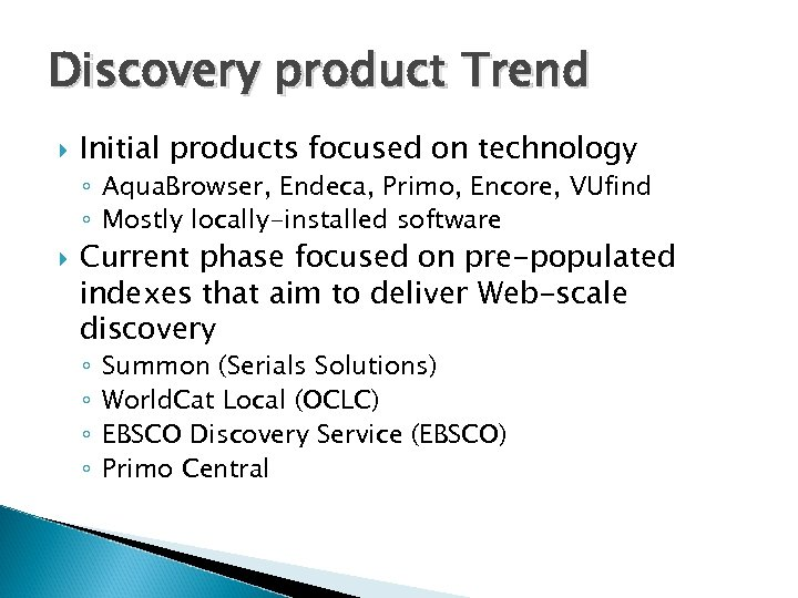 Discovery product Trend Initial products focused on technology ◦ Aqua. Browser, Endeca, Primo, Encore,