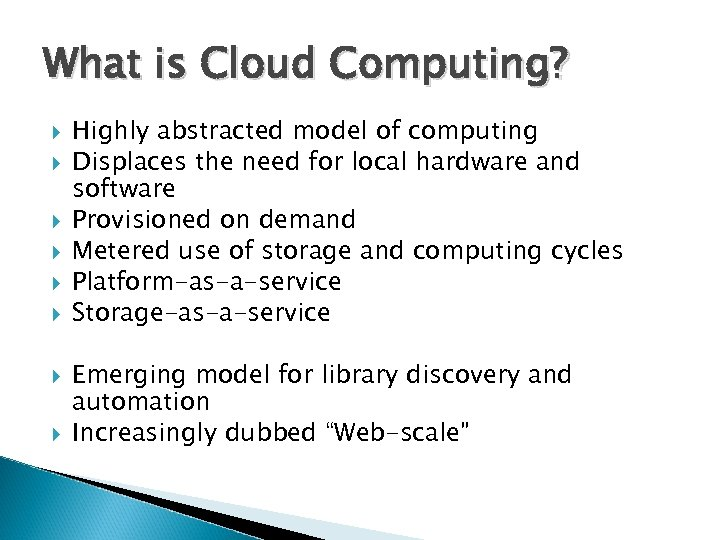What is Cloud Computing? Highly abstracted model of computing Displaces the need for local
