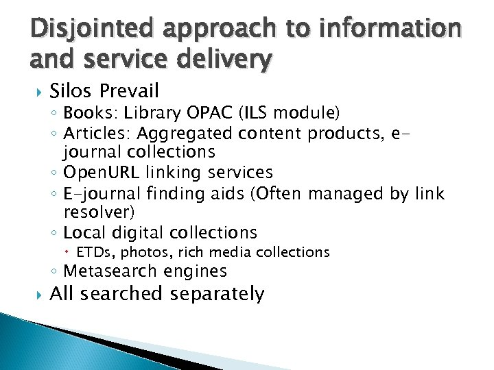 Disjointed approach to information and service delivery Silos Prevail ◦ Books: Library OPAC (ILS