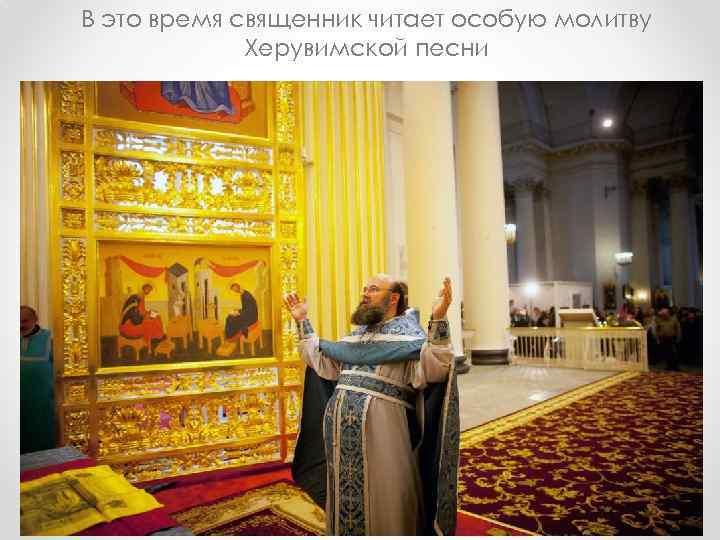 В это время священник читает особую молитву Херувимской песни