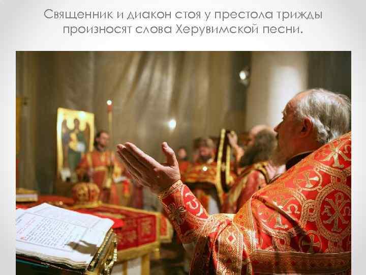 Священник и диакон стоя у престола трижды произносят слова Херувимской песни.