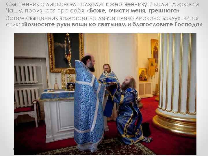 Священник с диаконом подходит к жертвеннику и кадит Дискос и Чашу, произнося про себя: