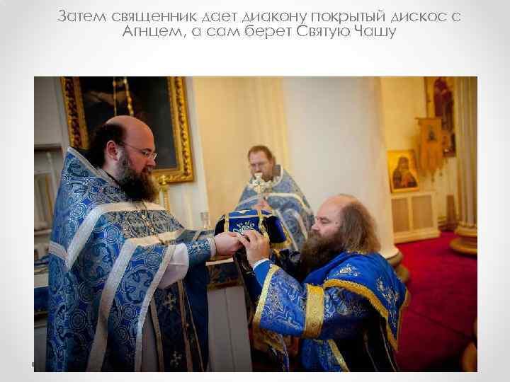 Затем священник дает диакону покрытый дискос с Агнцем, а сам берет Святую Чашу