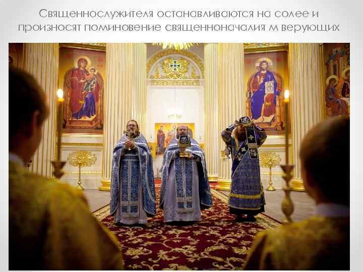 Священнослужителя останавливаются на солее и произносят поминовение священноначалия м верующих