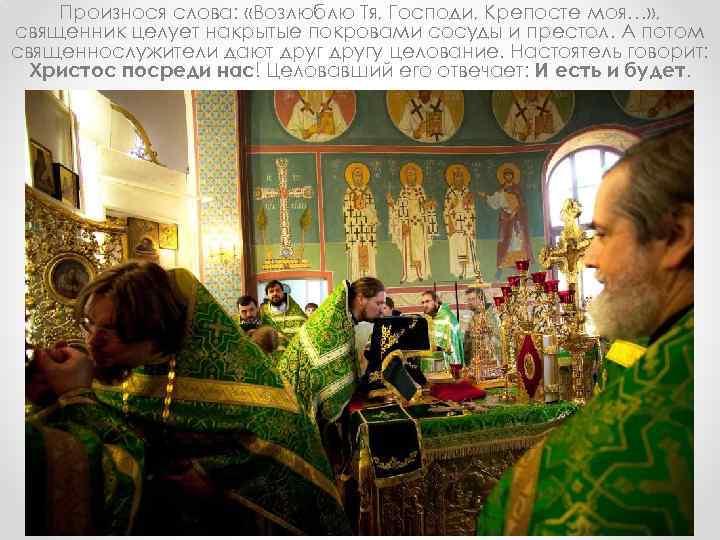 Произнося слова: «Возлюблю Тя, Господи, Крепосте моя…» , священник целует накрытые покровами сосуды и