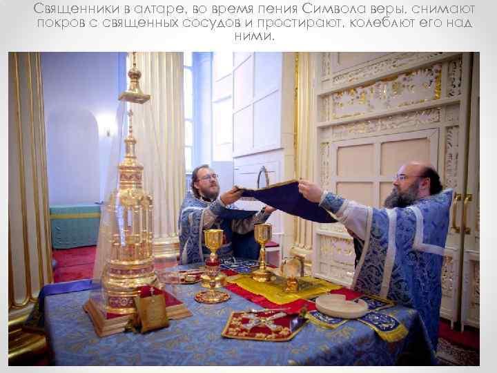 Священники в алтаре, во время пения Символа веры, снимают покров с священных сосудов и
