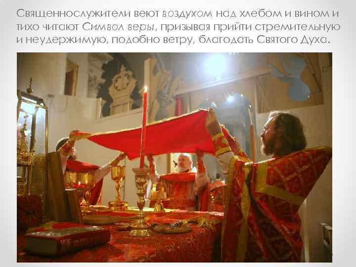 Священнослужители веют воздухом над хлебом и вином и тихо читают Символ веры, призывая прийти