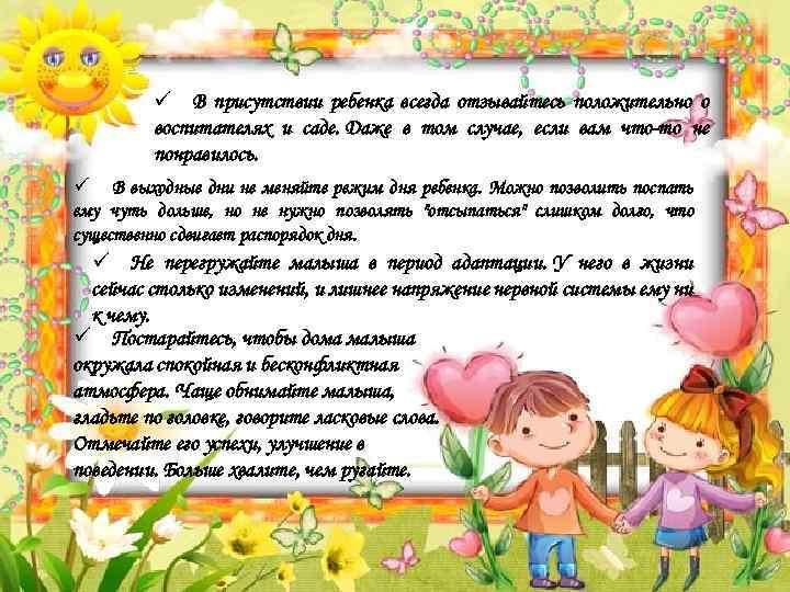 ü В присутствии ребенка всегда отзывайтесь положительно о воспитателях и саде. Даже в том