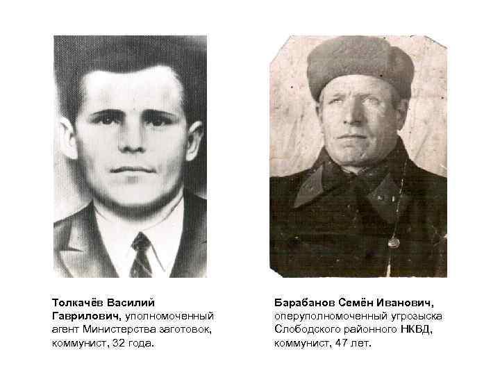 Толкачёв Василий Гаврилович, уполномоченный агент Министерства заготовок, коммунист, 32 года. Барабанов Семён Иванович, оперуполномоченный