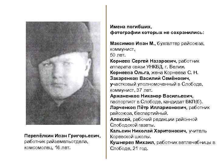 Имена погибших, фотографии которых не сохранились: Перепёлкин Иван Григорьевич, работник райземельотдела, комсомолец, 16 лет.