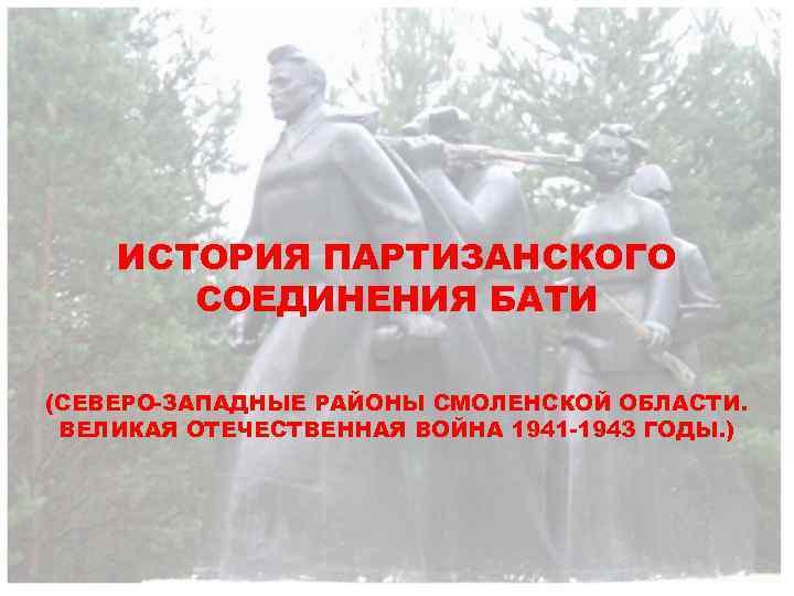 ИСТОРИЯ ПАРТИЗАНСКОГО СОЕДИНЕНИЯ БАТИ (СЕВЕРО-ЗАПАДНЫЕ РАЙОНЫ СМОЛЕНСКОЙ ОБЛАСТИ. ВЕЛИКАЯ ОТЕЧЕСТВЕННАЯ ВОЙНА 1941 -1943 ГОДЫ.