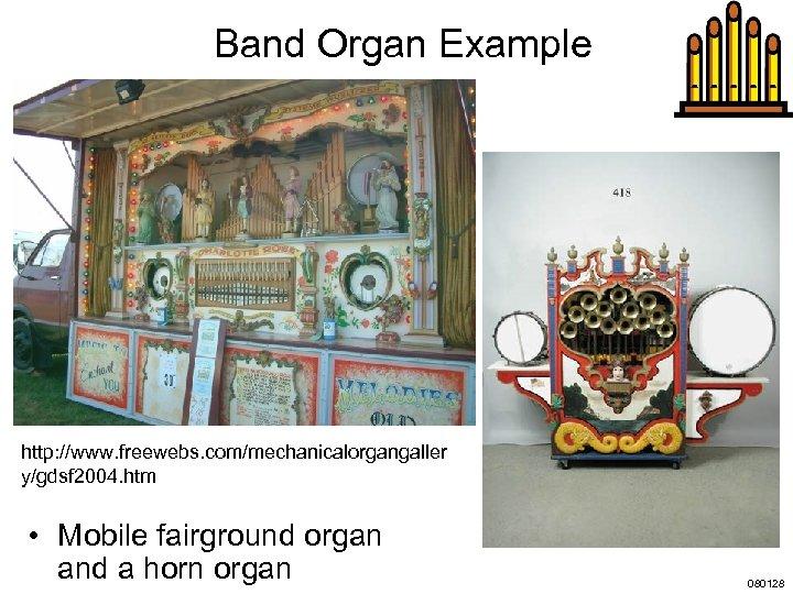 Band Organ Example http: //www. freewebs. com/mechanicalorgangaller y/gdsf 2004. htm • Mobile fairground organ