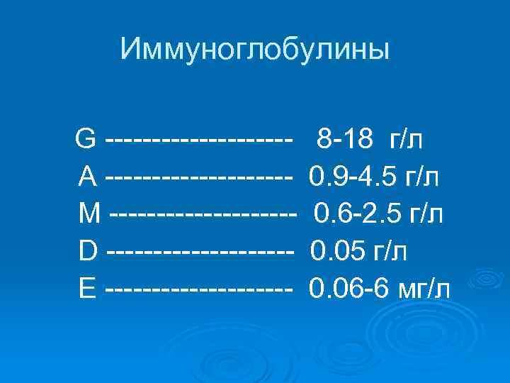 Иммуноглобулины G ----------A ----------М ----------D ----------E ---------- 8 -18 г/л 0. 9 -4. 5