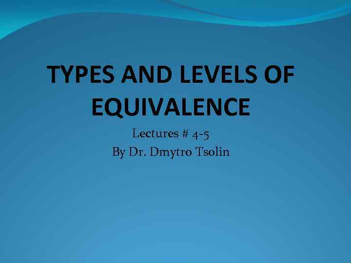 TYPES AND LEVELS OF EQUIVALENCE Lectures # 4 -5 By Dr. Dmytro Tsolin