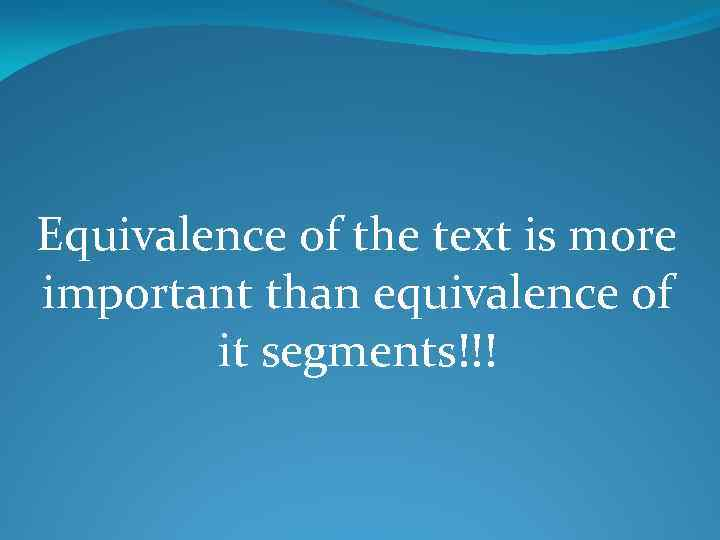 Equivalence of the text is more important than equivalence of it segments!!!