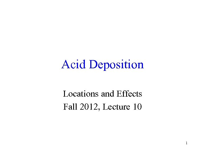 Acid Deposition Locations and Effects Fall 2012, Lecture 10 1