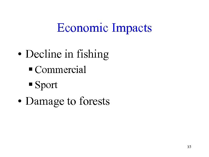 Economic Impacts • Decline in fishing § Commercial § Sport • Damage to forests