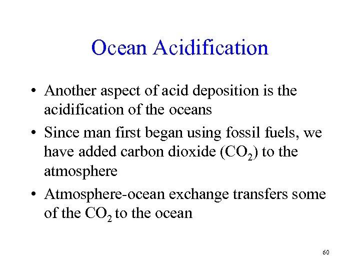Ocean Acidification • Another aspect of acid deposition is the acidification of the oceans