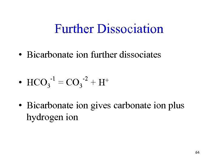 Further Dissociation • Bicarbonate ion further dissociates • -1 -2 HCO 3 = CO