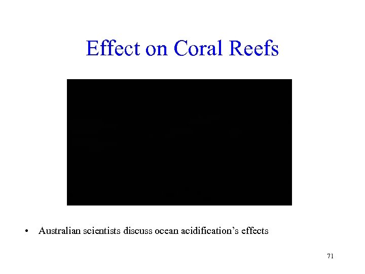 Effect on Coral Reefs • Australian scientists discuss ocean acidification's effects 71