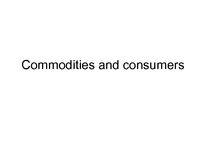 Commodities and consumers