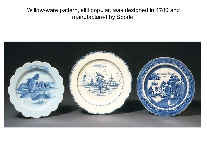 Willow-ware pattern, still popular, was designed in 1780 and manufactured by Spode.