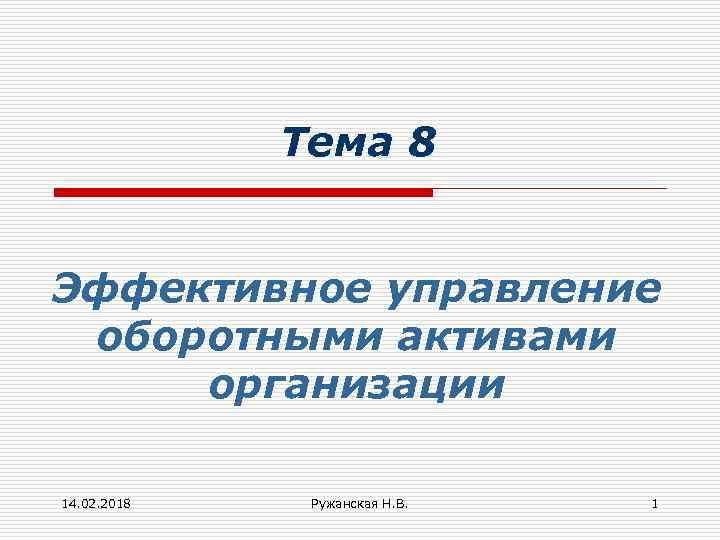 Тема 8 Эффективное управление оборотными активами организации 14. 02. 2018 Ружанская Н. В. 1