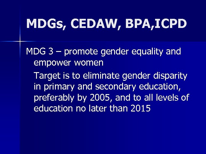 MDGs, CEDAW, BPA, ICPD MDG 3 – promote gender equality and empower women Target