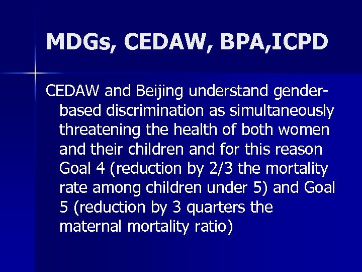 MDGs, CEDAW, BPA, ICPD CEDAW and Beijing understand genderbased discrimination as simultaneously threatening the