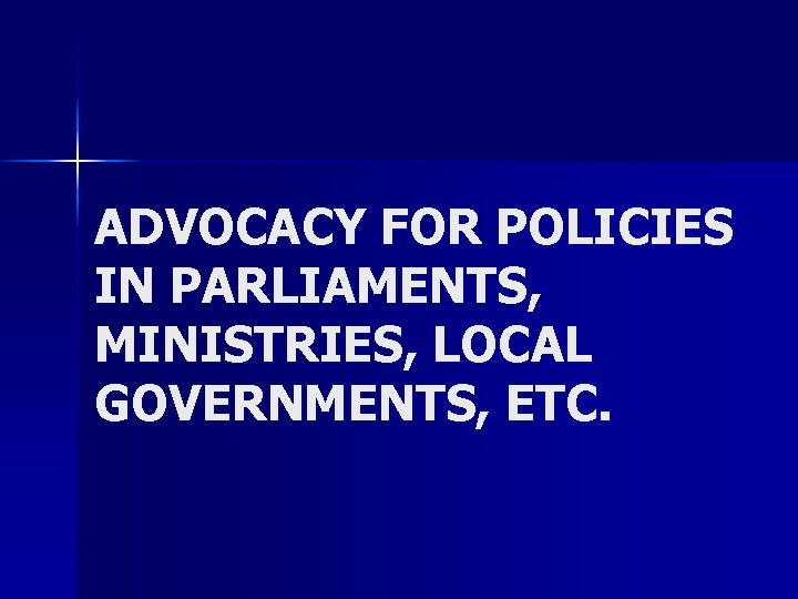 ADVOCACY FOR POLICIES IN PARLIAMENTS, MINISTRIES, LOCAL GOVERNMENTS, ETC.