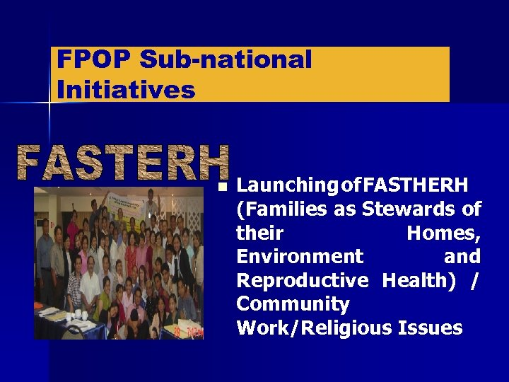 FPOP Sub-national Initiatives n Launching of FASTHERH (Families as Stewards of their Homes, Environment